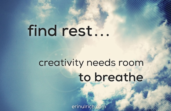 find rest - creativity needs room to breathe - erinulrich.com